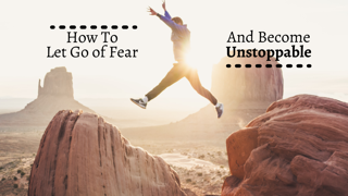 How To Let Go of Fear And Become Unstoppable by Nancy Solari