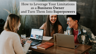 How to Leverage Your Limitations as a Business Owner and Turn Them Into Superpowers by Nancy Solari