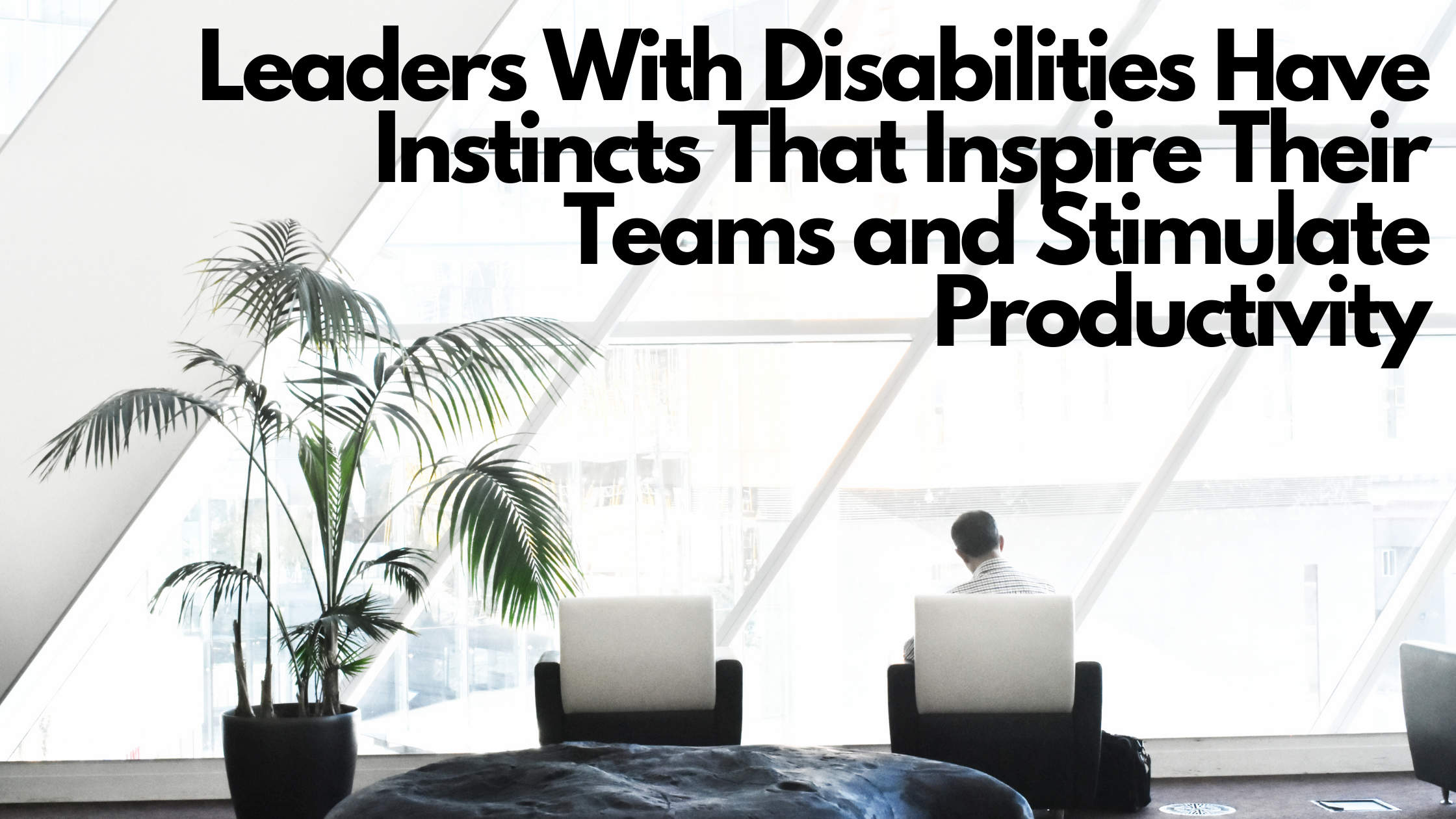 Leaders With Disabilities Have Instincts That Inspire Their Teams and Stimulate Productivity