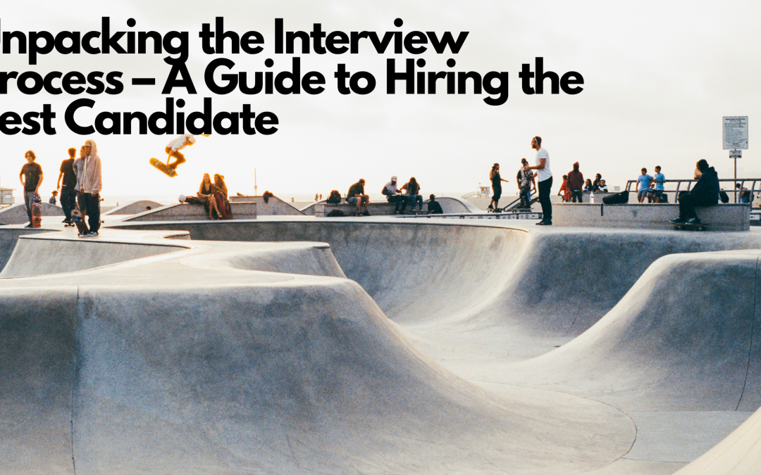 Unpacking the Interview Process – A Guide to Hiring the Best Candidate